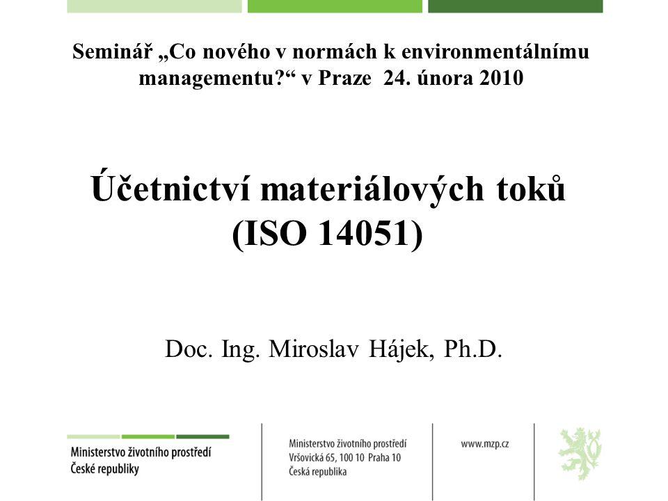 """Účetnictví materiálových toků (ISO 14051) Doc. Ing. Miroslav Hájek, Ph.D. Seminář """"Co nového v normách k environmentálnímu managementu?"""" v Praze 24. ú"""