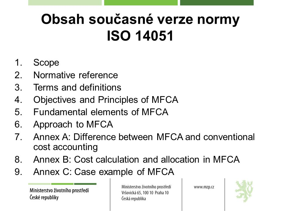 Obsah současné verze normy ISO 14051 1.Scope 2.Normative reference 3.Terms and definitions 4.Objectives and Principles of MFCA 5.Fundamental elements