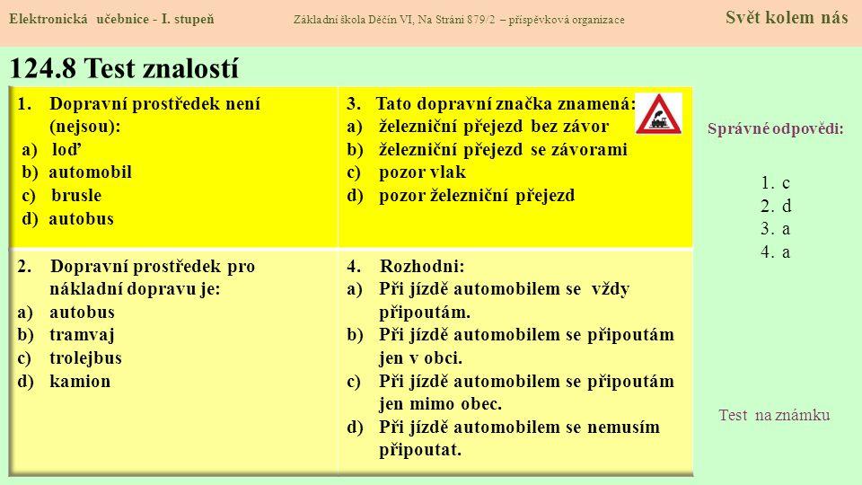 124.8 Test znalostí Správné odpovědi: 1.c 2.d 3.a 4.a Test na známku Elektronická učebnice - I. stupeň Základní škola Děčín VI, Na Stráni 879/2 – přís
