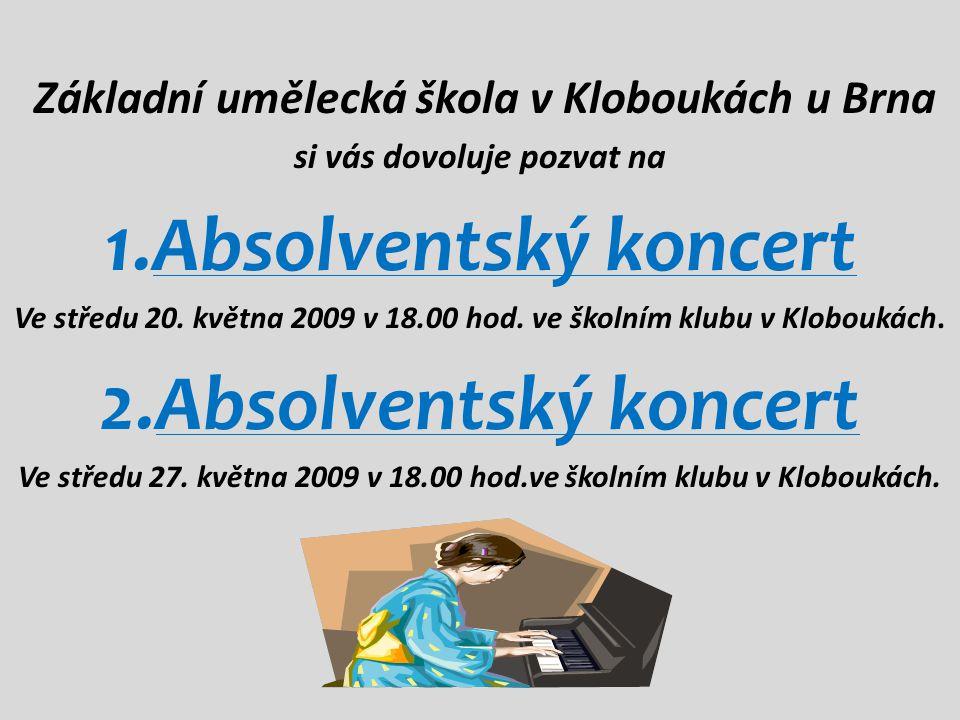 Základní umělecká škola v Kloboukách u Brna si vás dovoluje pozvat na 1.Absolventský koncert Ve středu 20. května 2009 v 18.00 hod. ve školním klubu v
