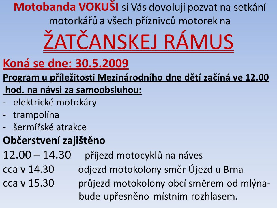 Motobanda VOKUŠI si Vás dovolují pozvat na setkání motorkářů a všech příznivců motorek na ŽATČANSKEJ RÁMUS Koná se dne: 30.5.2009 Program u příležitosti Mezinárodního dne dětí začíná ve 12.00 hod.