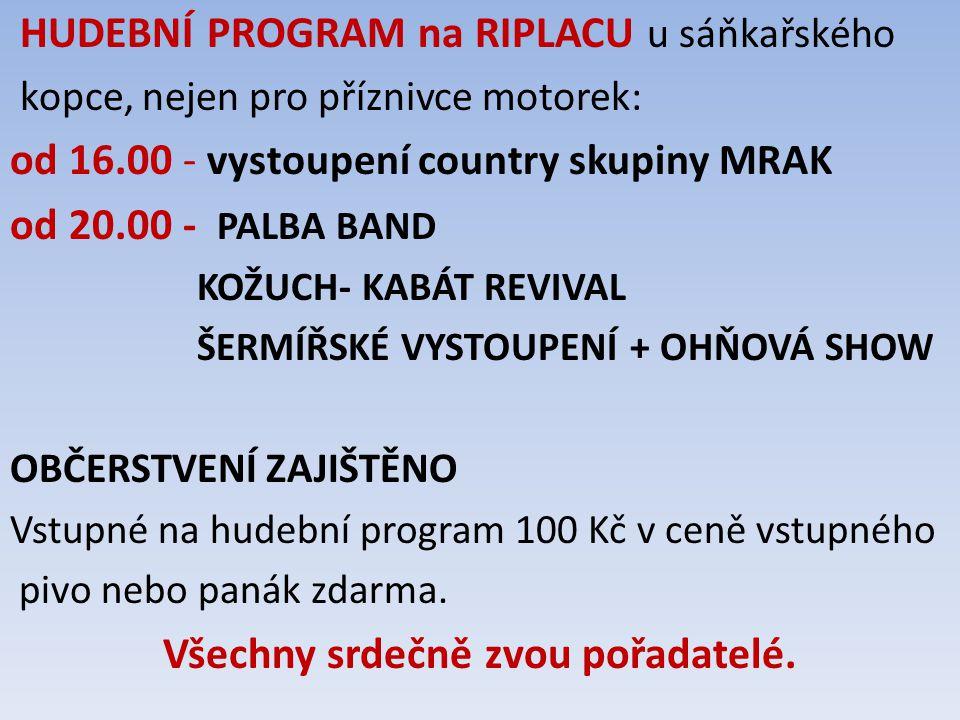 HUDEBNÍ PROGRAM na RIPLACU u sáňkařského kopce, nejen pro příznivce motorek: od 16.00 - vystoupení country skupiny MRAK od 20.00 - PALBA BAND KOŽUCH- KABÁT REVIVAL ŠERMÍŘSKÉ VYSTOUPENÍ + OHŇOVÁ SHOW OBČERSTVENÍ ZAJIŠTĚNO Vstupné na hudební program 100 Kč v ceně vstupného pivo nebo panák zdarma.
