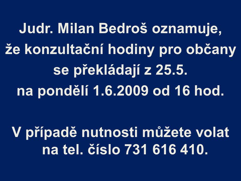 Judr. Milan Bedroš oznamuje, že konzultační hodiny pro občany se překládají z 25.5. na pondělí 1.6.2009 od 16 hod. V případě nutnosti můžete volat na