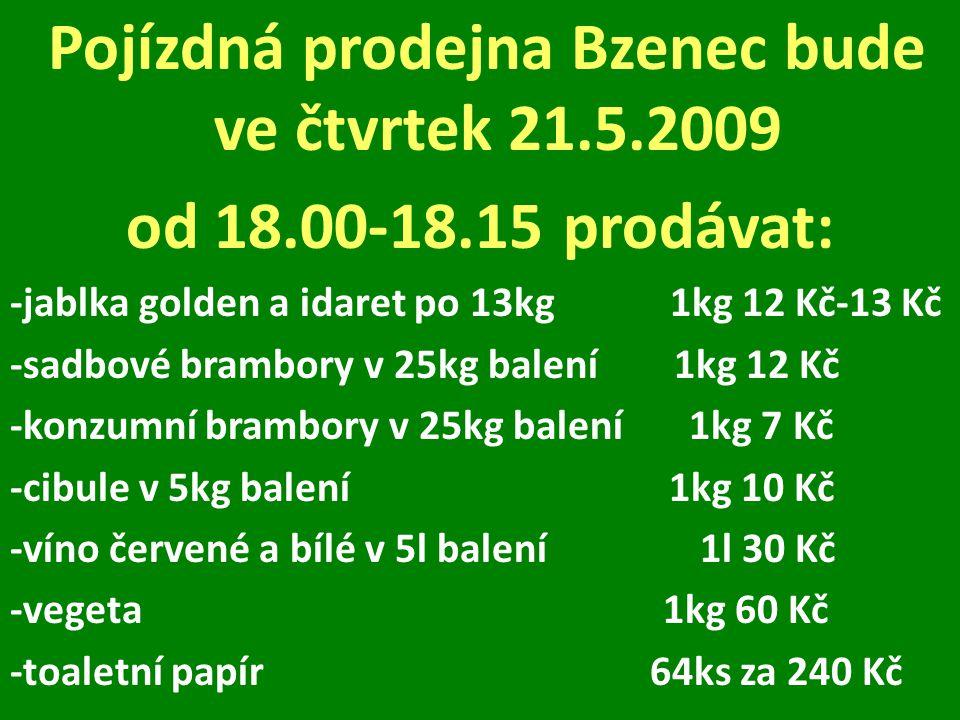 Pojízdná prodejna Bzenec bude ve čtvrtek 21.5.2009 od 18.00-18.15 prodávat: -jablka golden a idaret po 13kg 1kg 12 Kč-13 Kč -sadbové brambory v 25kg balení 1kg 12 Kč -konzumní brambory v 25kg balení 1kg 7 Kč -cibule v 5kg balení 1kg 10 Kč -víno červené a bílé v 5l balení 1l 30 Kč -vegeta 1kg 60 Kč -toaletní papír 64ks za 240 Kč