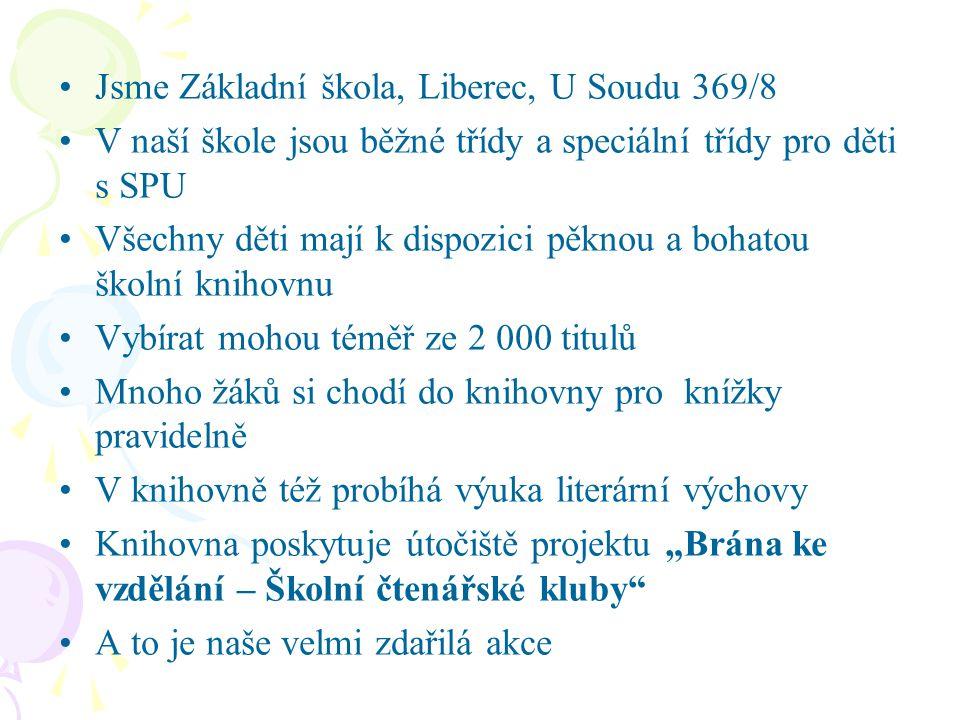 """Jsme Základní škola, Liberec, U Soudu 369/8 V naší škole jsou běžné třídy a speciální třídy pro děti s SPU Všechny děti mají k dispozici pěknou a bohatou školní knihovnu Vybírat mohou téměř ze 2 000 titulů Mnoho žáků si chodí do knihovny pro knížky pravidelně V knihovně též probíhá výuka literární výchovy Knihovna poskytuje útočiště projektu """"Brána ke vzdělání – Školní čtenářské kluby A to je naše velmi zdařilá akce"""