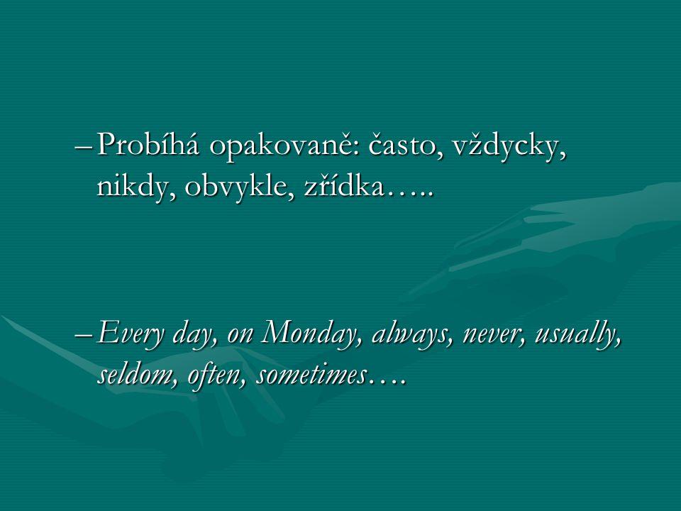 –Probíhá opakovaně: často, vždycky, nikdy, obvykle, zřídka….. –Every day, on Monday, always, never, usually, seldom, often, sometimes….