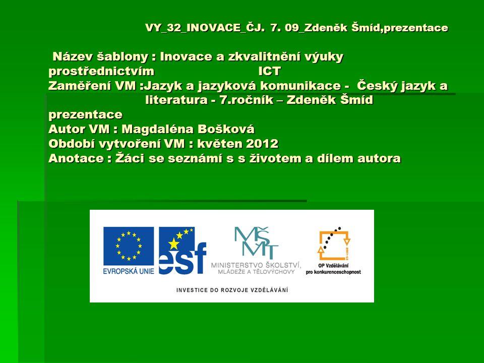VY_32_INOVACE_ČJ. 7. 09_Zdeněk Šmíd,prezentace Název šablony : Inovace a zkvalitnění výuky prostřednictvím ICT Zaměření VM :Jazyk a jazyková komunikac
