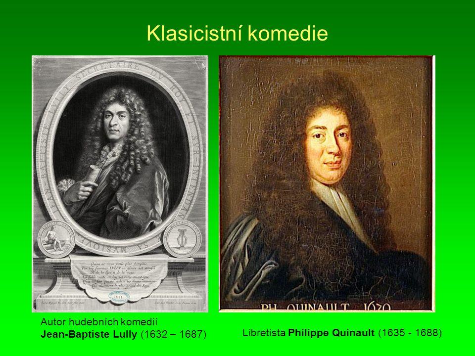 Klasicistní komedie Autor hudebních komedií Jean-Baptiste Lully (1632 – 1687) Libretista Philippe Quinault (1635 - 1688)