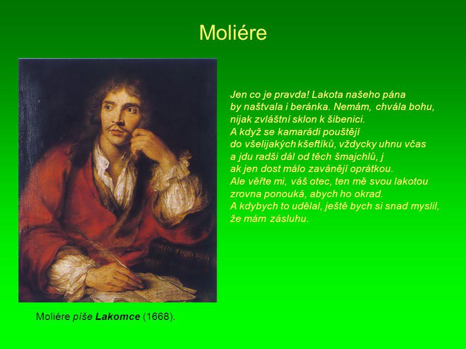 Moliére Moliére píše Lakomce (1668). Jen co je pravda! Lakota našeho pána by naštvala i beránka. Nemám, chvála bohu, nijak zvláštní sklon k šibenici.