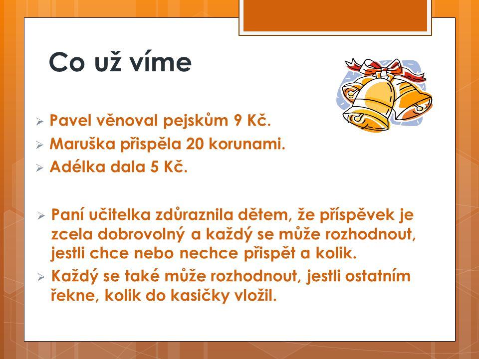 Co už víme  Pavel věnoval pejskům 9 Kč. Maruška přispěla 20 korunami.