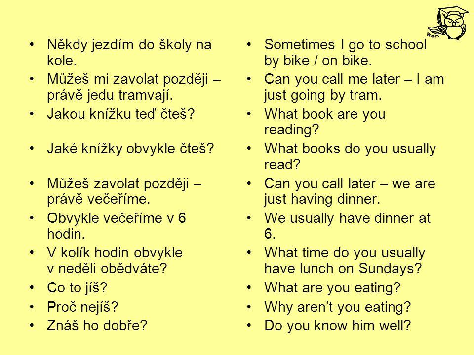 Někdy jezdím do školy na kole. Můžeš mi zavolat později – právě jedu tramvají. Jakou knížku teď čteš? Jaké knížky obvykle čteš? Můžeš zavolat později