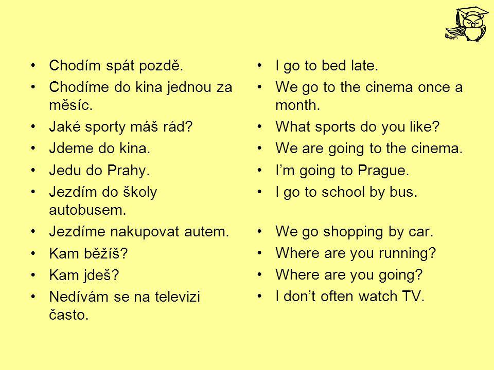 Chodím spát pozdě. Chodíme do kina jednou za měsíc. Jaké sporty máš rád? Jdeme do kina. Jedu do Prahy. Jezdím do školy autobusem. Jezdíme nakupovat au