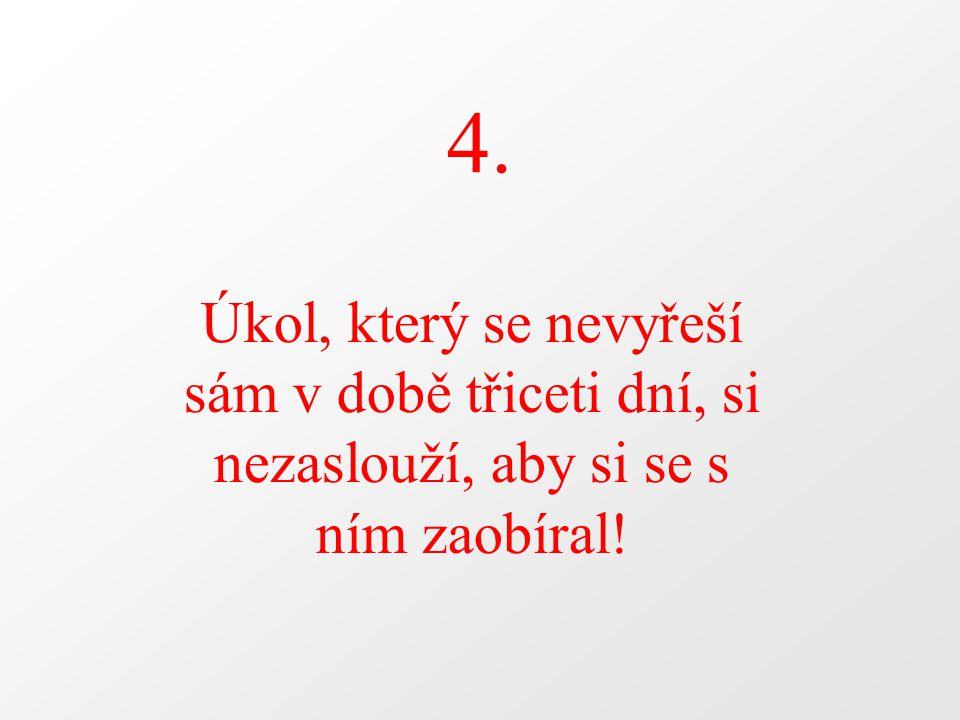 4. Úkol, který se nevyřeší sám v době třiceti dní, si nezaslouží, aby si se s ním zaobíral!