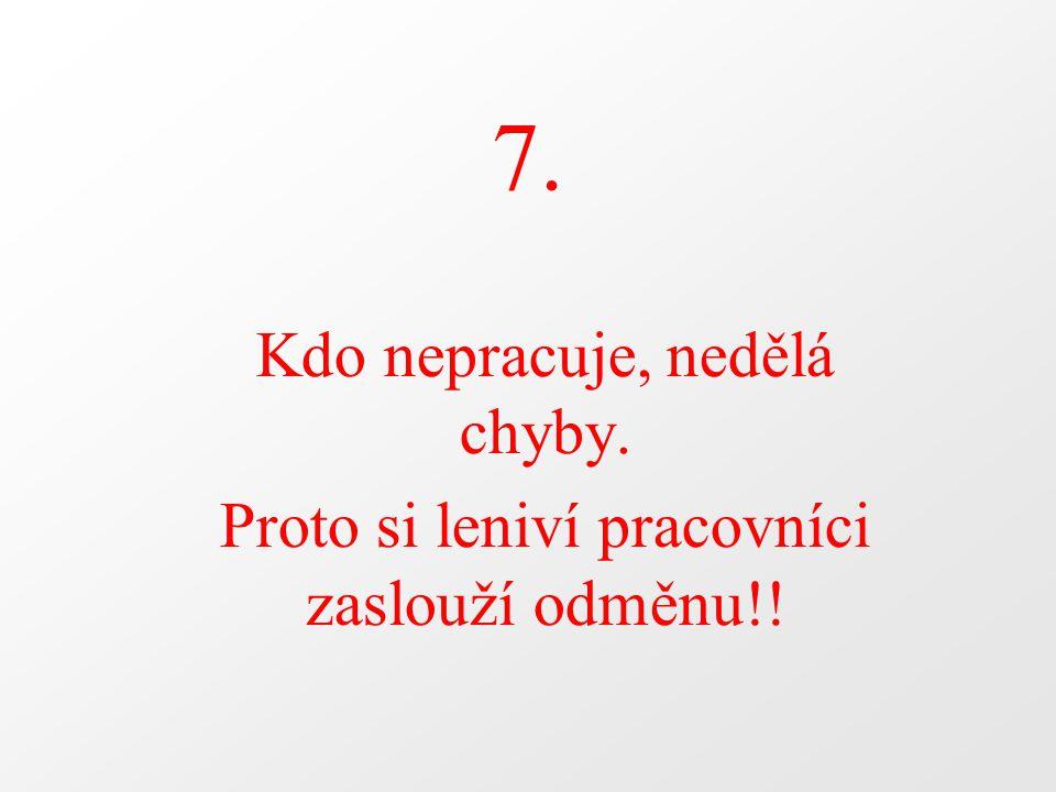 7. Kdo nepracuje, nedělá chyby. Proto si leniví pracovníci zaslouží odměnu!!