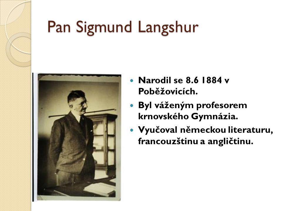 Pan Sigmund Langshur Narodil se 8.6 1884 v Poběžovicích. Byl váženým profesorem krnovského Gymnázia. Vyučoval německou literaturu, francouzštinu a ang