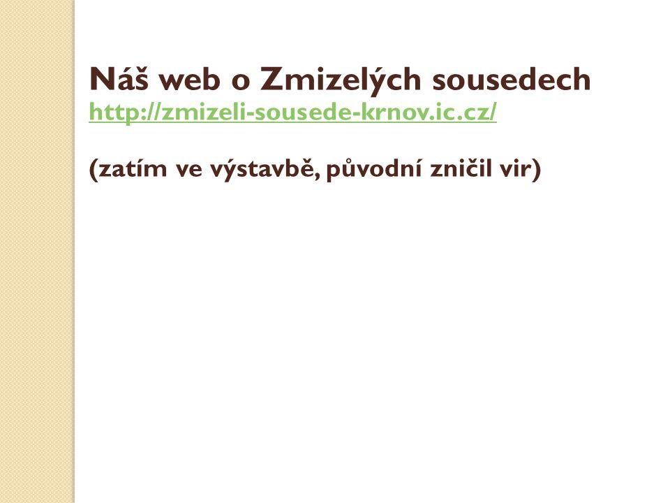 Náš web o Zmizelých sousedech http://zmizeli-sousede-krnov.ic.cz/ (zatím ve výstavbě, původní zničil vir)