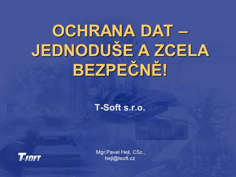 OCHRANA DAT – JEDNODUŠE A ZCELA BEZPEČNĚ! T-Soft s.r.o. Mgr.Pavel Hejl, CSc., hejl@tsoft.cz