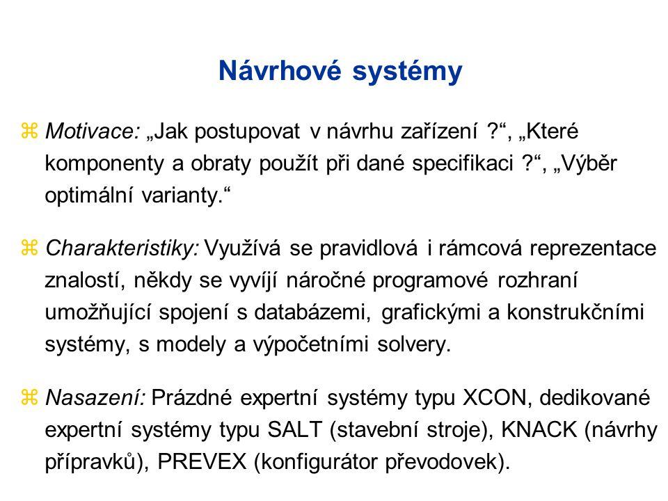 """Návrhové systémy zMotivace: """"Jak postupovat v návrhu zařízení , """"Které komponenty a obraty použít při dané specifikaci , """"Výběr optimální varianty. zCharakteristiky: Využívá se pravidlová i rámcová reprezentace znalostí, někdy se vyvíjí náročné programové rozhraní umožňující spojení s databázemi, grafickými a konstrukčními systémy, s modely a výpočetními solvery."""