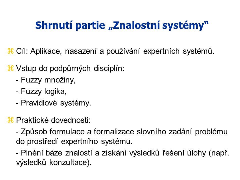 """Shrnutí partie """"Znalostní systémy"""" zCíl: Aplikace, nasazení a používání expertních systémů. zVstup do podpůrných disciplín: - Fuzzy množiny, - Fuzzy l"""