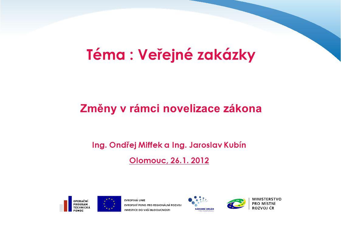 Téma : Veřejné zakázky Změny v rámci novelizace zákona Ing. Ondřej Miffek a Ing. Jaroslav Kubín Olomouc, 26.1. 2012