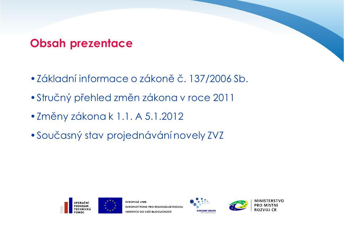 Obsah prezentace Základní informace o zákoně č. 137/2006 Sb. Stručný přehled změn zákona v roce 2011 Změny zákona k 1.1. A 5.1.2012 Současný stav proj