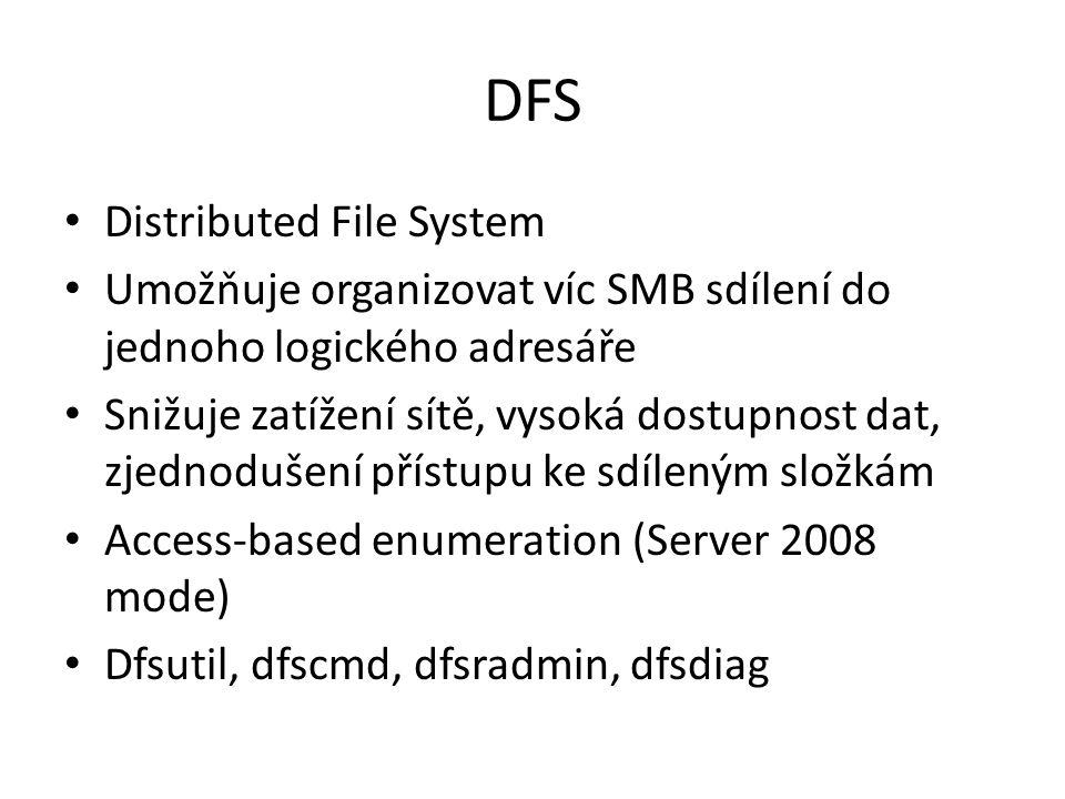 DFS Distributed File System Umožňuje organizovat víc SMB sdílení do jednoho logického adresáře Snižuje zatížení sítě, vysoká dostupnost dat, zjednoduš