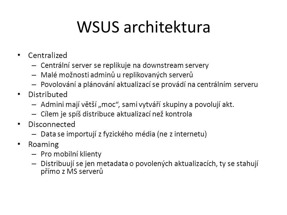 WSUS architektura Centralized – Centrální server se replikuje na downstream servery – Malé možnosti adminů u replikovaných serverů – Povolování a plán