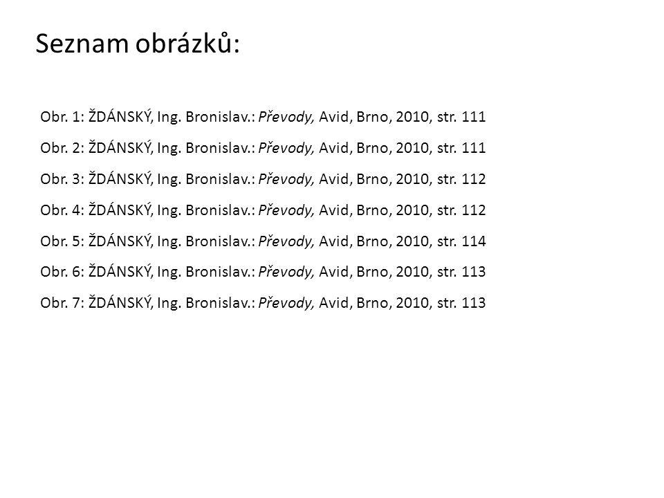 Seznam obrázků: Obr. 1: ŽDÁNSKÝ, Ing. Bronislav.: Převody, Avid, Brno, 2010, str. 111 Obr. 2: ŽDÁNSKÝ, Ing. Bronislav.: Převody, Avid, Brno, 2010, str