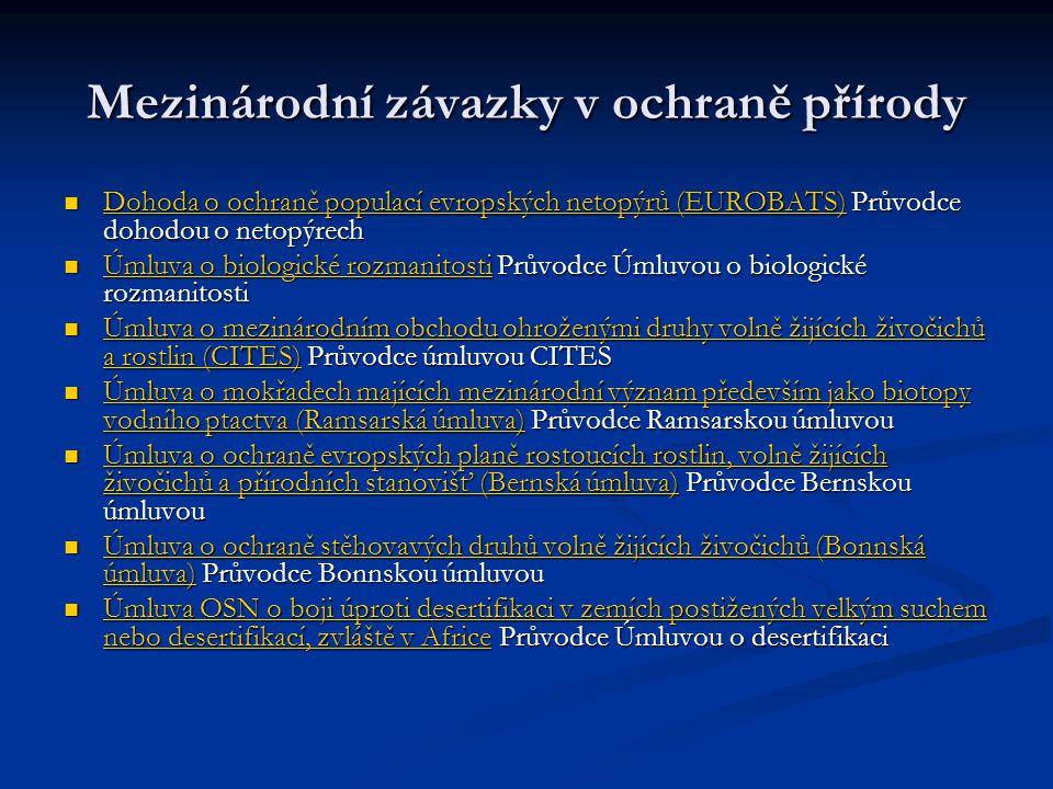 Mezinárodní závazky v ochraně přírody Dohoda o ochraně populací evropských netopýrů (EUROBATS) Průvodce dohodou o netopýrech Dohoda o ochraně populací evropských netopýrů (EUROBATS) Průvodce dohodou o netopýrech Dohoda o ochraně populací evropských netopýrů (EUROBATS) Dohoda o ochraně populací evropských netopýrů (EUROBATS) Úmluva o biologické rozmanitosti Průvodce Úmluvou o biologické rozmanitosti Úmluva o biologické rozmanitosti Průvodce Úmluvou o biologické rozmanitosti Úmluva o biologické rozmanitosti Úmluva o biologické rozmanitosti Úmluva o mezinárodním obchodu ohroženými druhy volně žijících živočichů a rostlin (CITES) Průvodce úmluvou CITES Úmluva o mezinárodním obchodu ohroženými druhy volně žijících živočichů a rostlin (CITES) Průvodce úmluvou CITES Úmluva o mezinárodním obchodu ohroženými druhy volně žijících živočichů a rostlin (CITES) Úmluva o mezinárodním obchodu ohroženými druhy volně žijících živočichů a rostlin (CITES) Úmluva o mokřadech majících mezinárodní význam především jako biotopy vodního ptactva (Ramsarská úmluva) Průvodce Ramsarskou úmluvou Úmluva o mokřadech majících mezinárodní význam především jako biotopy vodního ptactva (Ramsarská úmluva) Průvodce Ramsarskou úmluvou Úmluva o mokřadech majících mezinárodní význam především jako biotopy vodního ptactva (Ramsarská úmluva) Úmluva o mokřadech majících mezinárodní význam především jako biotopy vodního ptactva (Ramsarská úmluva) Úmluva o ochraně evropských planě rostoucích rostlin, volně žijících živočichů a přírodních stanovišť (Bernská úmluva) Průvodce Bernskou úmluvou Úmluva o ochraně evropských planě rostoucích rostlin, volně žijících živočichů a přírodních stanovišť (Bernská úmluva) Průvodce Bernskou úmluvou Úmluva o ochraně evropských planě rostoucích rostlin, volně žijících živočichů a přírodních stanovišť (Bernská úmluva) Úmluva o ochraně evropských planě rostoucích rostlin, volně žijících živočichů a přírodních stanovišť (Bernská úmluva) Úmluva o ochraně stěhovavých druhů volně žijíc