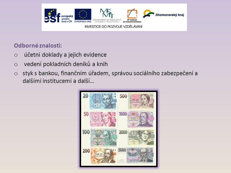 Odborné znalosti: o účetní doklady a jejich evidence o vedení pokladních deníků a knih o styk s bankou, finančním úřadem, správou sociálního zabezpeče