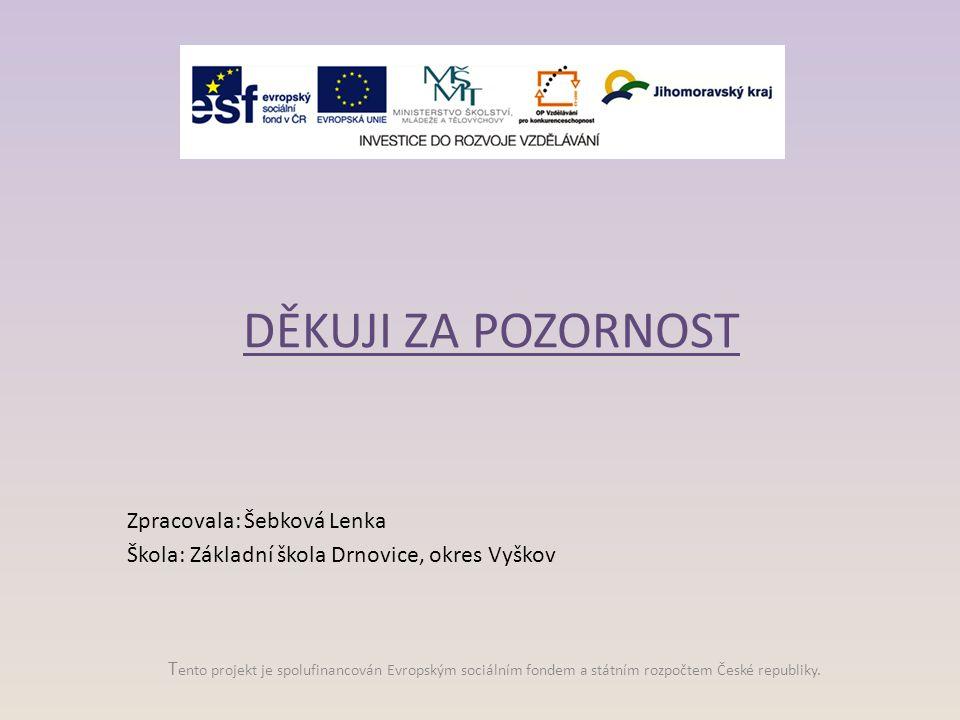 T ento projekt je spolufinancován Evropským sociálním fondem a státním rozpočtem České republiky. DĚKUJI ZA POZORNOST Zpracovala: Šebková Lenka Škola: