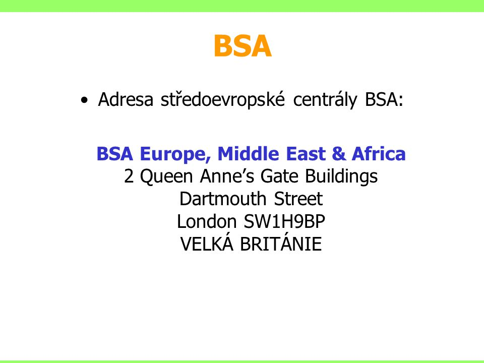 Adresa středoevropské centrály BSA: BSA Europe, Middle East & Africa 2 Queen Anne's Gate Buildings Dartmouth Street London SW1H9BP VELKÁ BRITÁNIE BSA