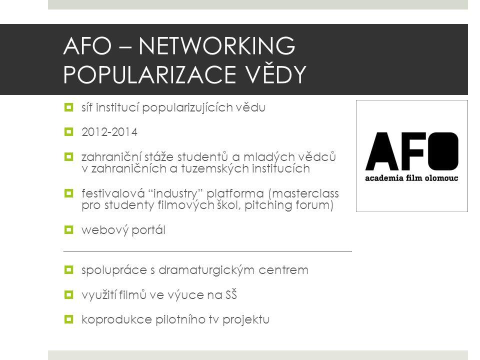 AFO – NETWORKING POPULARIZACE VĚDY  síť institucí popularizujících vědu  2012-2014  zahraniční stáže studentů a mladých vědců v zahraničních a tuzemských institucích  festivalová industry platforma (masterclass pro studenty filmových škol, pitching forum)  webový portál.