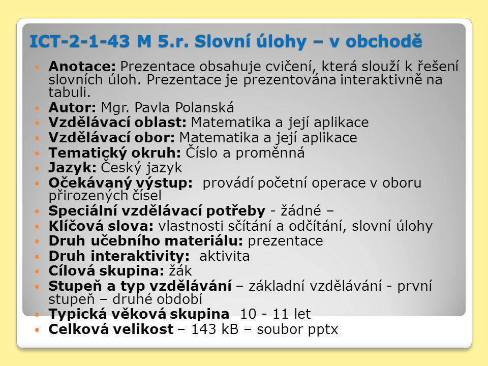 ICT-2-1-43 M 5.r. Slovní úlohy – v obchodě Anotace: Prezentace obsahuje cvičení, která slouží k řešení slovních úloh. Prezentace je prezentována inter
