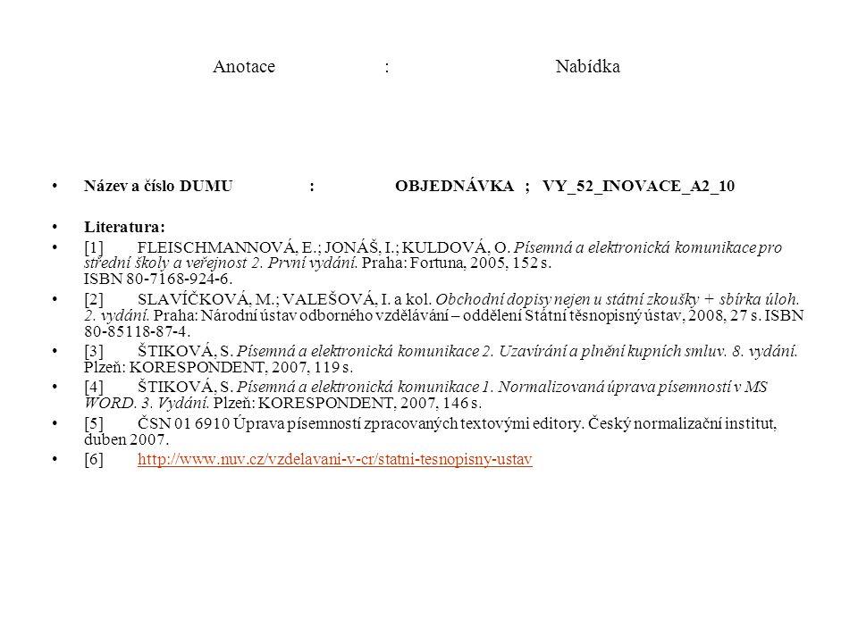 Anotace:Nabídka Název a číslo DUMU:OBJEDNÁVKA ; VY_52_INOVACE_A2_10 Literatura: [1]FLEISCHMANNOVÁ, E.; JONÁŠ, I.; KULDOVÁ, O. Písemná a elektronická k