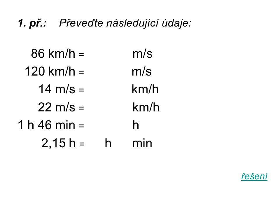 1. př.: Převeďte následující údaje: 86 km/h = m/s 120 km/h = m/s 14 m/s = km/h 22 m/s = km/h 1 h 46 min = h 2,15 h = h min řešení