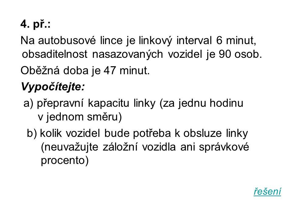 4. př.: Na autobusové lince je linkový interval 6 minut, obsaditelnost nasazovaných vozidel je 90 osob. Oběžná doba je 47 minut. Vypočítejte: a) přepr