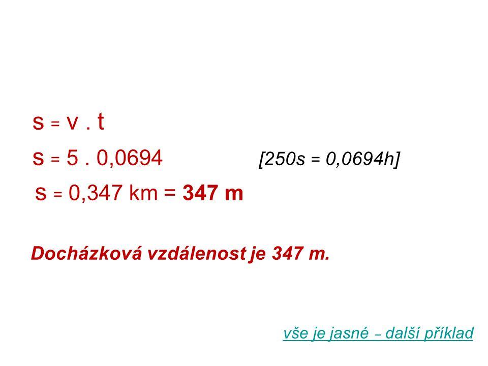 s = v. t s = 5. 0,0694 [250s = 0,0694h] s = 0,347 km = 347 m Docházková vzdálenost je 347 m. vše je jasné ‒ další příklad