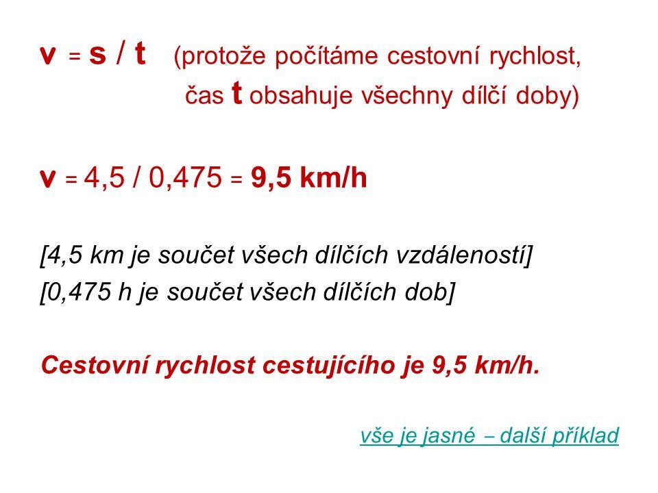 v = s / t (protože počítáme cestovní rychlost, čas t obsahuje všechny dílčí doby) v = 4,5 / 0,475 = 9,5 km/h [4,5 km je součet všech dílčích vzdálenos