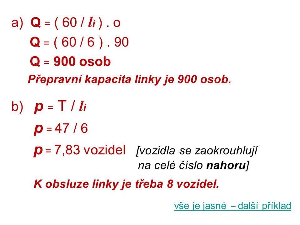 a) Q = ( 60 / l i ). o Q = ( 60 / 6 ). 90 Q = 900 osob Přepravní kapacita linky je 900 osob. b) p = T / l i p = 47 / 6 p = 7,83 vozidel [vozidla se za