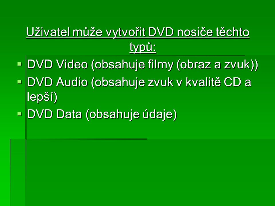 Uživatel může vytvořit DVD nosiče těchto typů:  DVD Video (obsahuje filmy (obraz a zvuk))  DVD Audio (obsahuje zvuk v kvalitě CD a lepší)  DVD Data (obsahuje údaje)