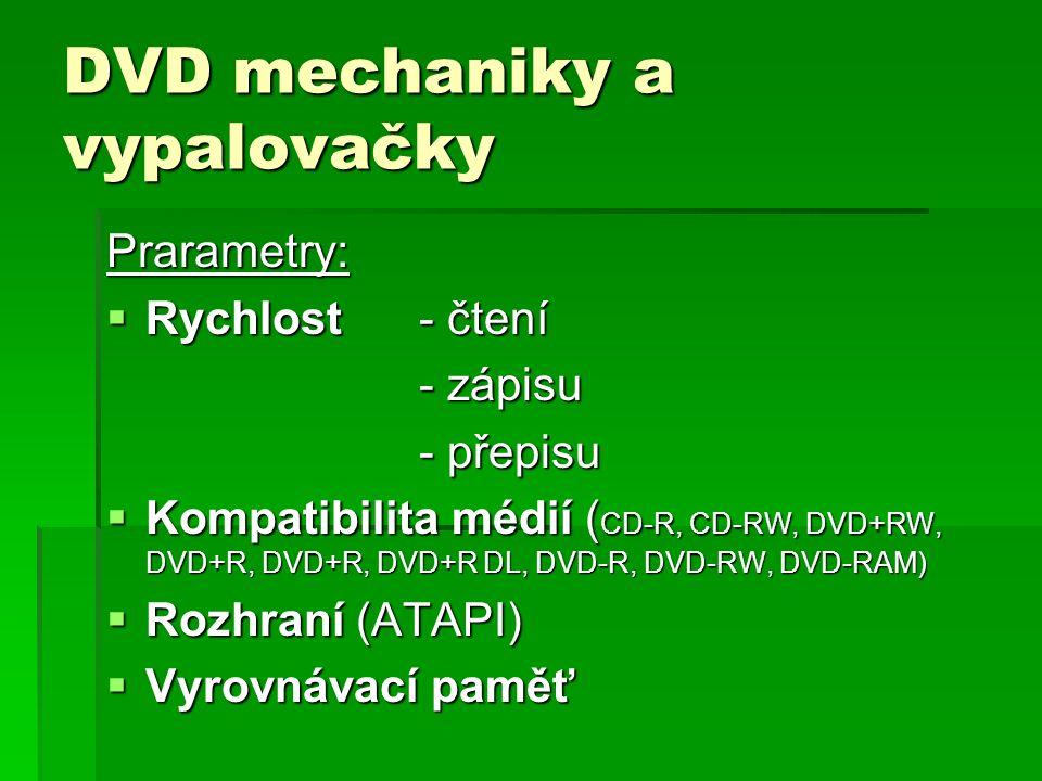 DVD mechaniky a vypalovačky Prarametry:  Rychlost- čtení - zápisu - přepisu  Kompatibilita médií ( CD-R, CD-RW, DVD+RW, DVD+R, DVD+R, DVD+R DL, DVD-R, DVD-RW, DVD-RAM)  Rozhraní (ATAPI)  Vyrovnávací paměť