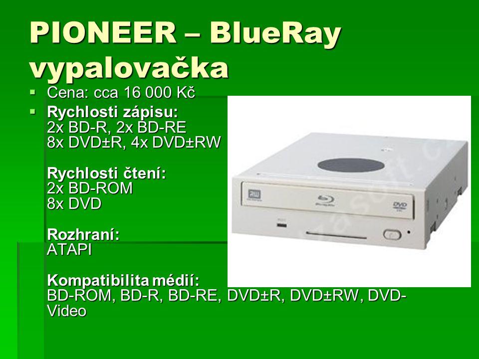PIONEER – BlueRay vypalovačka  Cena: cca 16 000 Kč  Rychlosti zápisu: 2x BD-R, 2x BD-RE 8x DVD±R, 4x DVD±RW Rychlosti čtení: 2x BD-ROM 8x DVD Rozhraní: ATAPI Kompatibilita médií: BD-ROM, BD-R, BD-RE, DVD±R, DVD±RW, DVD- Video  Rychlosti zápisu: 2x BD-R, 2x BD-RE 8x DVD±R, 4x DVD±RW Rychlosti čtení: 2x BD-ROM 8x DVD Rozhraní: ATAPI Kompatibilita médií: BD-ROM, BD-R, BD-RE, DVD±R, DVD±RW, DVD- Video