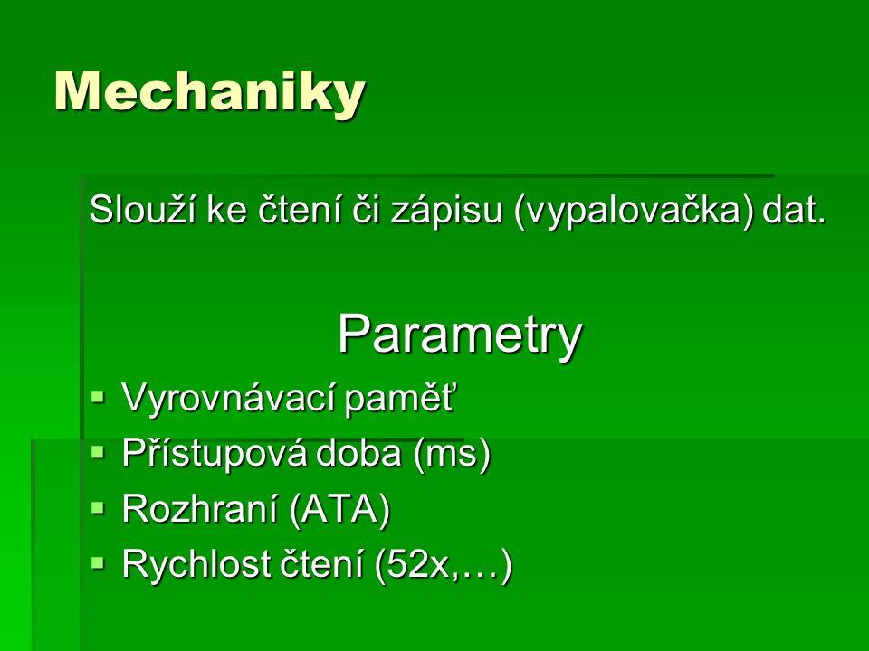 Mechaniky Slouží ke čtení či zápisu (vypalovačka) dat. Parametry  Vyrovnávací paměť  Přístupová doba (ms)  Rozhraní (ATA)  Rychlost čtení (52x,…)