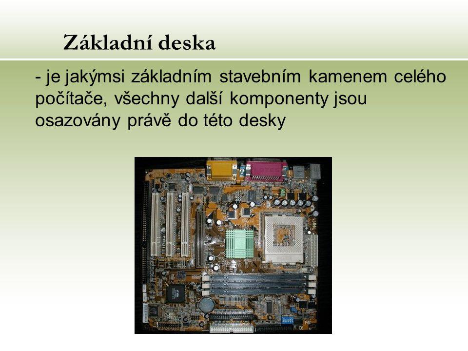 Základní deska - je jakýmsi základním stavebním kamenem celého počítače, všechny další komponenty jsou osazovány právě do této desky