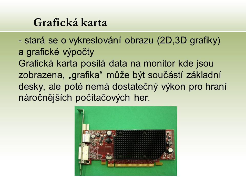"""Grafická karta - stará se o vykreslování obrazu (2D,3D grafiky) a grafické výpočty Grafická karta posílá data na monitor kde jsou zobrazena, """"grafika může být součástí základní desky, ale poté nemá dostatečný výkon pro hraní náročnějších počítačových her."""