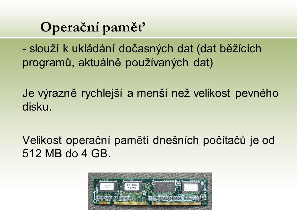 Operační paměť - slouží k ukládání dočasných dat (dat běžících programů, aktuálně používaných dat) Je výrazně rychlejší a menší než velikost pevného disku.