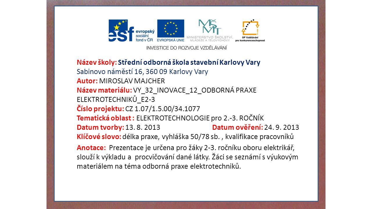 Název školy: Střední odborná škola stavební Karlovy Vary Sabinovo náměstí 16, 360 09 Karlovy Vary Autor: MIROSLAV MAJCHER Název materiálu: VY_32_INOVACE_12_ODBORNÁ PRAXE ELEKTROTECHNIKŮ_E2-3 Číslo projektu: CZ 1.07/1.5.00/34.1077 Tematická oblast : ELEKTROTECHNOLOGIE pro 2.-3.