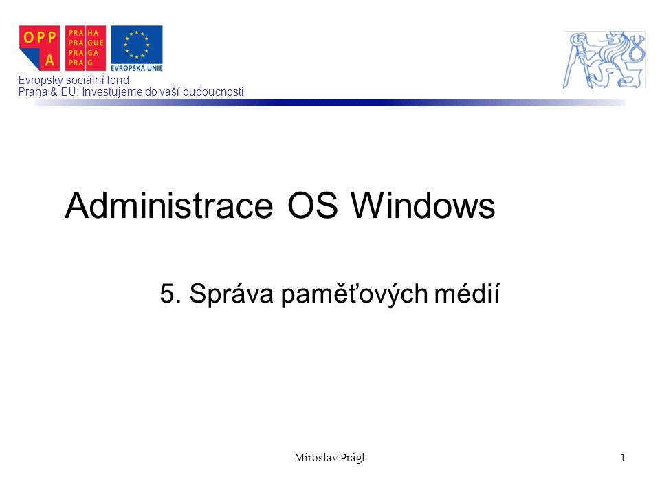 Evropský sociální fond Praha & EU: Investujeme do vaší budoucnosti 5. Správa paměťových médií Administrace OS Windows 1Miroslav Prágl