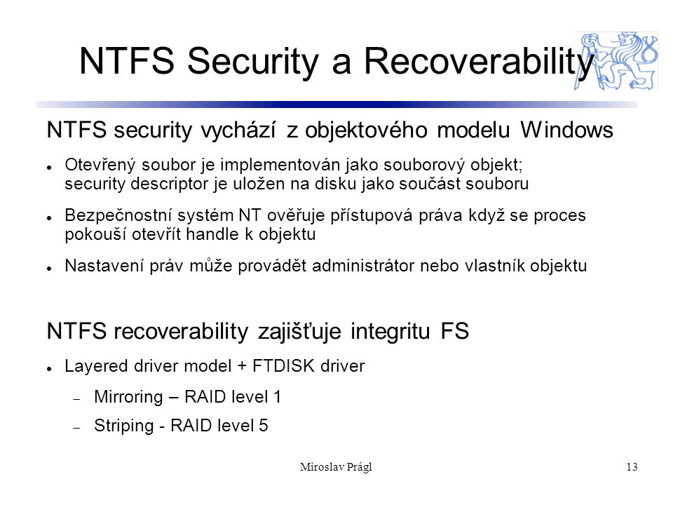 13 NTFS Security a Recoverability NTFS security vychází z objektového modelu Windows Otevřený soubor je implementován jako souborový objekt; security